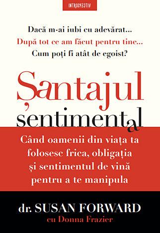 Şantajul sentimental  - când oamenii din viaţa ta folosesc frica, obligaţia şi sentimentul de vină pentru a te manipula